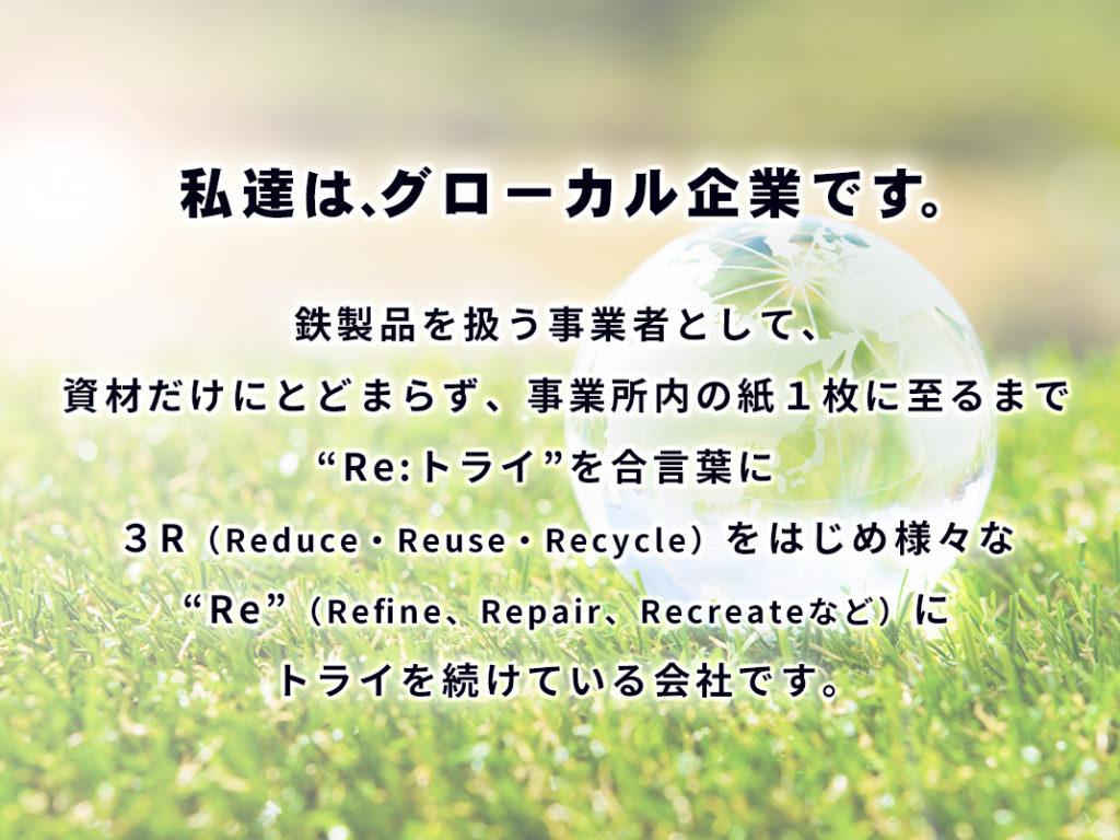 """鉄製品を扱う事業者として、 資材だけにとどまらず、事業所内の紙1枚に至るまで """"Re:トライ""""を合言葉に 3R(Reduce・Reuse・Recycle)をはじめ様々な """"Re""""(Refine、Repair、Recreateなど)に トライを続けている会社です。"""